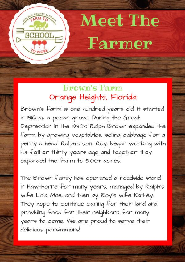 Meet the Farmer from Brown's Farm (Orange Heights, Florida): Brown's farm is one hundred years old! It started in 1916 as a pecan grove. During the Great Depression in the 1930s, Ralph Brown expanded the farm by growing vegetables, selling cabbage for a penny a head. Ralph's son, Roy, began working with his father thirty years ago, and together, they expanded the farm to 500+ acres. The Brown family has operated a roadside stand in Hawthorne for many years, managed by Ralph's wife Lola Mae, and then by Roy's wife Kathey. They hope to continue caring for their land and providing food for their neighbors for many years to come. We are proud to serve their delicious persimmons!