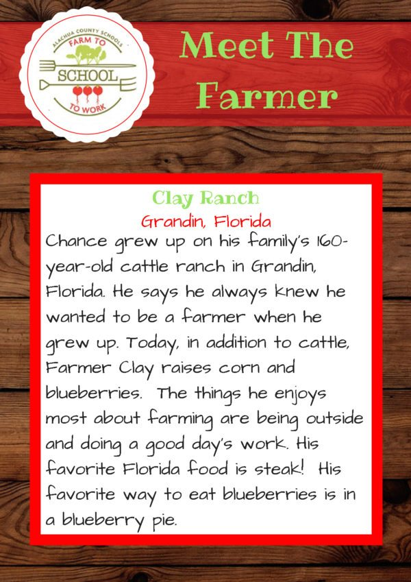 Meet the Farmer from Clay Ranch (Grandin, FL): Chance grew up on his family's 160-year-old cattle ranch in Grandin, Florida. He says he always knew he wanted to be a farmer when he grew up. Today, in addition to cattle, Farmer Clay raises corn and blueberries. The things he enjoys most about farming are being outside and doing a good day's work. His favorite Florida food is steak! His favorite way to eat blueberries is in a blueberry pie.
