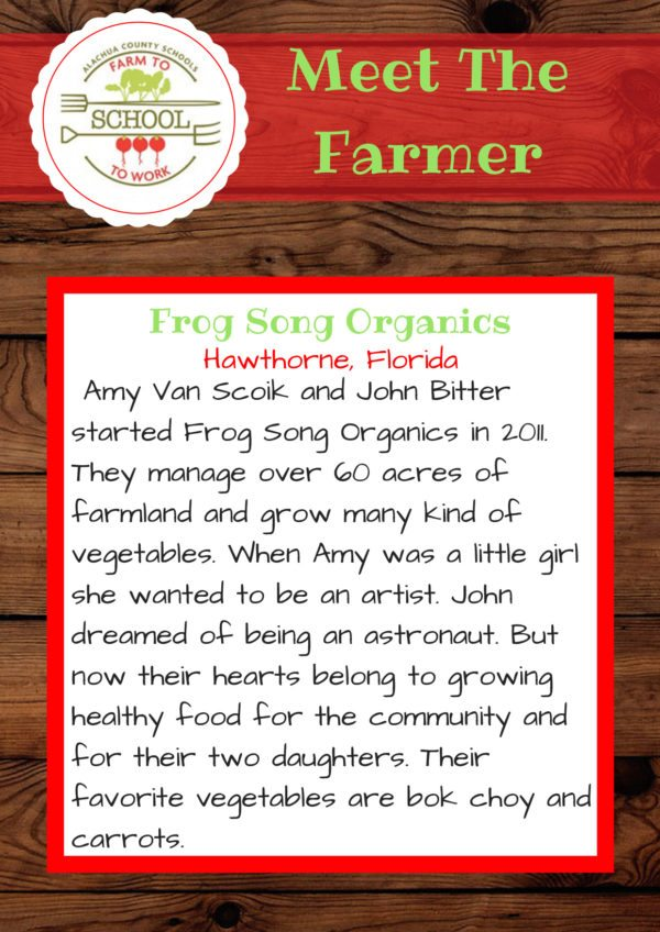 Meet the Farmers from Frog Song Organics (Hawthorne, Florida): Amy Van Scoik and John Bitter started Frog Song Organics in 2011. They manage over 60 acres of farmland and grow many kinds of vegetables. When Amy was a little girl, she wanted to be an artist. John dreamed of being an astronaut. But now their hearts belong to growing healthy food for their community and for their two daughters. Their favorite vegetable are bok choy and carrots.